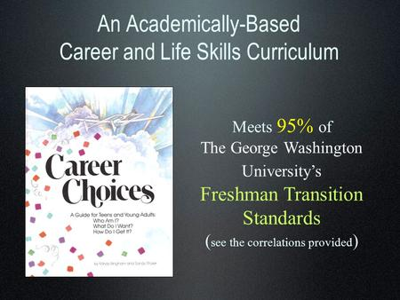 An Academically-Based Career and Life Skills Curriculum Meets 95% of The George Washington University's Freshman Transition Standards ( see the correlations.