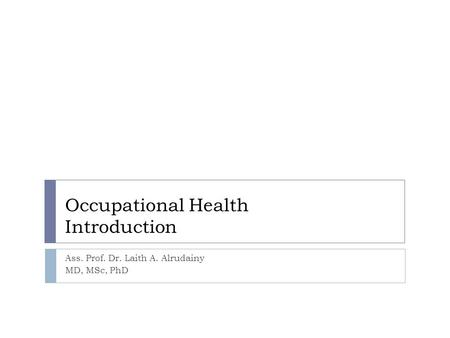 Occupational Health Introduction Ass. Prof. Dr. Laith A. Alrudainy MD, MSc, PhD.