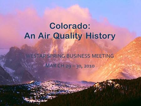 Colorado: An Air Quality History WESTAR SPRING BUSINESS MEETING MAR CH 29 – 30, 2010.