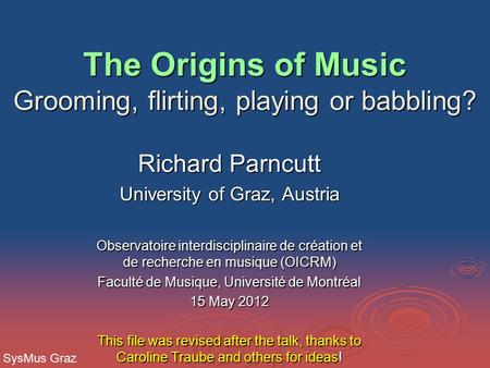 The Origins of Music Grooming, flirting, playing or babbling? The Origins of Music Grooming, flirting, playing or babbling? Richard Parncutt University.