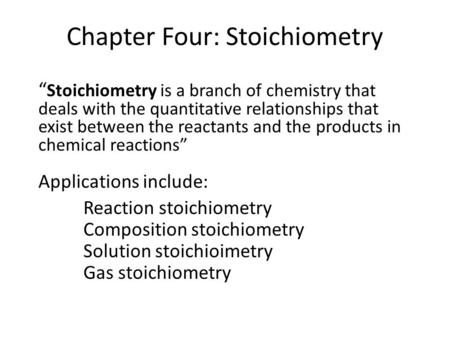 "Chapter Four: Stoichiometry "" Stoichiometry is a branch of chemistry that deals with the quantitative relationships that exist between the reactants and."
