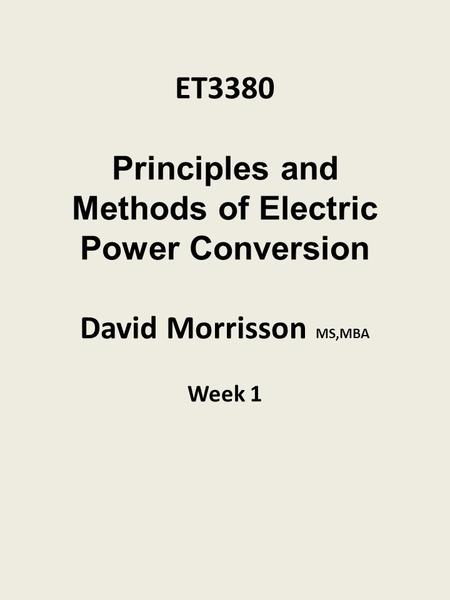 ET3380 Principles and Methods of Electric Power Conversion David Morrisson MS,MBA Week 1.