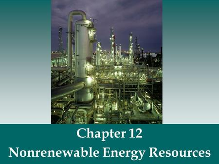 Chapter 12 Nonrenewable Energy Resources.  Nonrenewable energy resources- fossil fuels (coal, oil, natural gas) and nuclear fuels. Nonrenewable Energy.