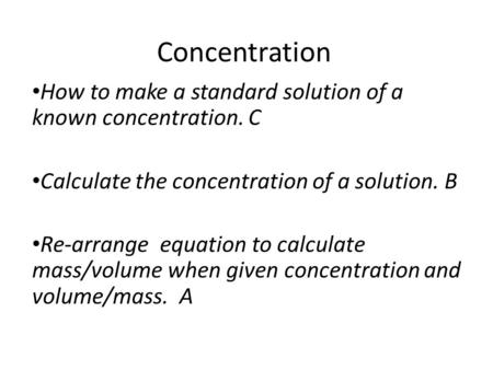 Concentration How to make a standard solution of a known concentration. C Calculate the concentration of a solution. B Re-arrange equation to calculate.