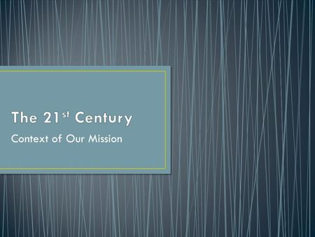 The 21st Century Context of Our Mission.