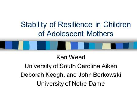 Stability of Resilience in Children of Adolescent Mothers Keri Weed University of South Carolina Aiken Deborah Keogh, and John Borkowski University of.