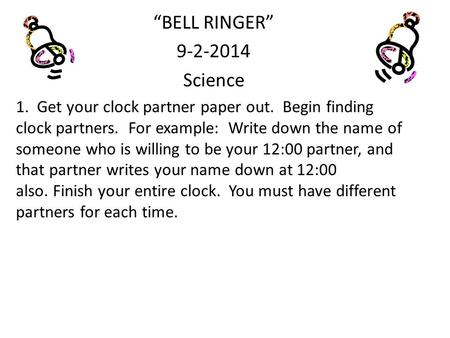 """BELL RINGER"" 9-2-2014 Science 1. Get your clock partner paper out. Begin finding clock partners. For example: Write down the name of someone who is willing."
