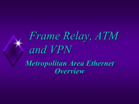 Frame Relay, ATM and VPN Metropolitan Area Ethernet Overview.