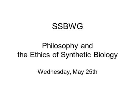 SSBWG Philosophy and the Ethics of Synthetic Biology Wednesday, May 25th.