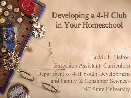 Developing a 4-H Club in Your Homeschool Jackie L. Helton Extension Assistant: Curriculum Department of 4-H Youth Development and Family & Consumer Sciences.