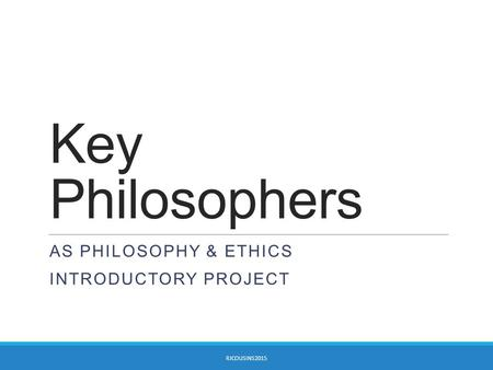 Key Philosophers AS PHILOSOPHY & ETHICS INTRODUCTORY PROJECT RJCOUSINS2015.