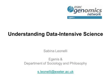 Understanding Data-Intensive Science Sabina Leonelli Egenis & Department of Sociology and Philosophy