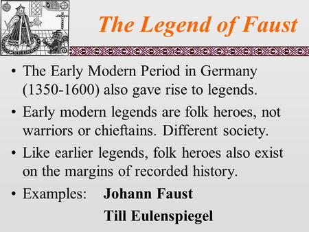 The Legend of Faust The Early Modern Period in Germany (1350-1600) also gave rise to legends. Early modern legends are folk heroes, not warriors or chieftains.
