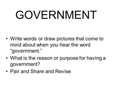 "GOVERNMENT Write words or draw pictures that come to mind about when you hear the word ""government."" What is the reason or purpose for having a government?"