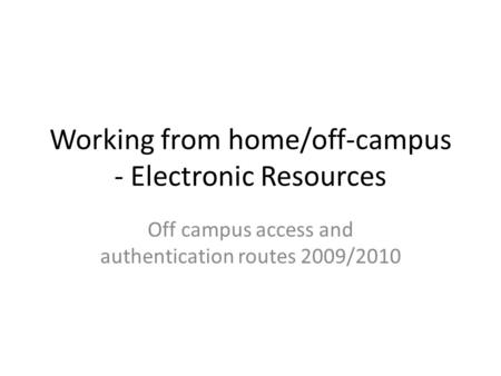 Working from home/off-campus - Electronic Resources Off campus access and authentication routes 2009/2010.