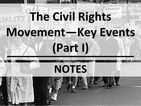 The Civil Rights Movement—Key Events (Part I) NOTES.