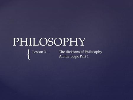 { PHILOSOPHY Lesson 3 -The divisions of Philosophy A little Logic Part 1.