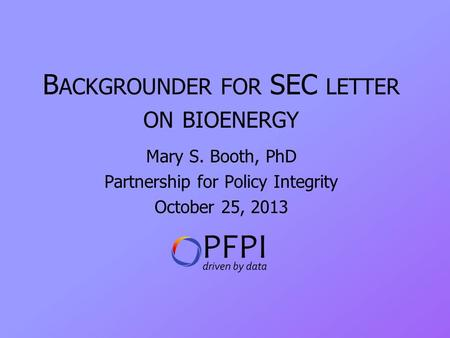 B ACKGROUNDER FOR SEC LETTER ON BIOENERGY Mary S. Booth, PhD Partnership for Policy Integrity October 25, 2013.