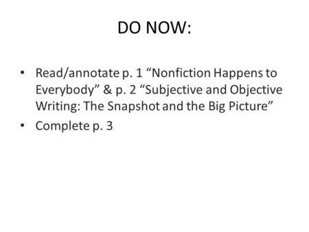 "DO NOW: Read/annotate p. 1 ""Nonfiction Happens to Everybody"" & p. 2 ""Subjective and Objective Writing: The Snapshot and the Big Picture"" Complete p. 3."