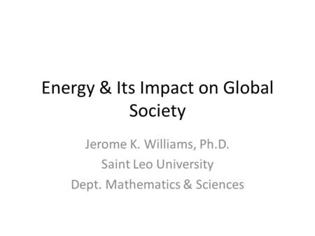 Energy & Its Impact on Global Society Jerome K. Williams, Ph.D. Saint Leo University Dept. Mathematics & Sciences.