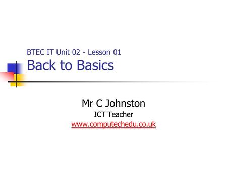 Mr C Johnston ICT Teacher www.computechedu.co.uk BTEC IT Unit 02 - Lesson 01 Back to Basics.