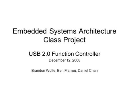 Embedded Systems Architecture Class Project USB 2.0 Function Controller December 12, 2008 Brandon Wolfe, Ben Marrou, Daniel Chan.
