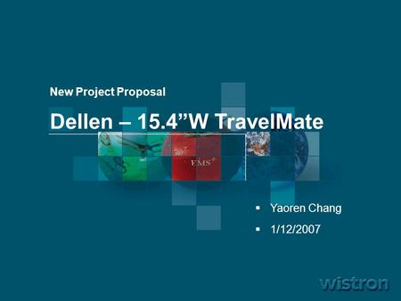 "1 06.11.2006 By Wistron New Project Proposal Dellen – 15.4""W TravelMate  Yaoren Chang  1/12/2007."