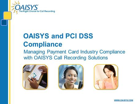 The Right Choice for Call Recording WWW.OAISYS.COM OAISYS and PCI DSS Compliance Managing Payment Card Industry Compliance with OAISYS Call Recording Solutions.