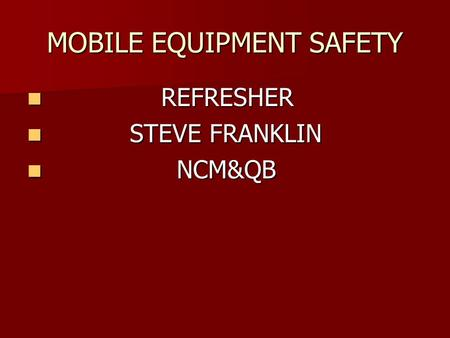 MOBILE EQUIPMENT SAFETY R REFRESHER S STEVE FRANKLIN N NCM&QB.