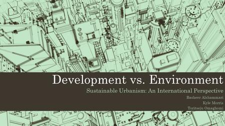 Development vs. Environment Sustainable Urbanism: An International Perspective Basheer Alshammari Kyle Morris Toritseju Omaghomi.