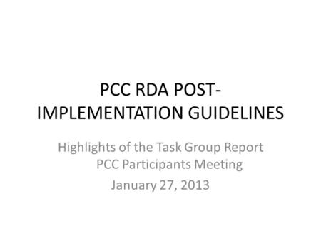PCC RDA POST- IMPLEMENTATION GUIDELINES Highlights of the Task Group Report PCC Participants Meeting January 27, 2013.