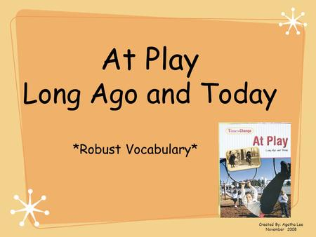 At Play Long Ago and Today *Robust Vocabulary* Created By: Agatha Lee November 2008.
