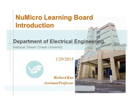 Www.ee.ntou.edu.tw Department of Electrical Engineering, National Taiwan Ocean University NuMicro Learning Board Introduction 1/29/2015 Richard Kuo Assistant.