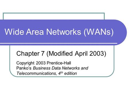 Wide Area Networks (WANs) Chapter 7 (Modified April 2003) Copyright 2003 Prentice-Hall Panko's Business Data Networks and Telecommunications, 4 th edition.