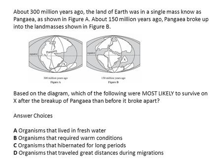 About 300 million years ago, the land of Earth was in a single mass know as Pangaea, as shown in Figure A. About 150 million years ago, Pangaea broke up.