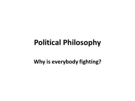 Political Philosophy Why is everybody fighting?. Political Philosophy vs. Political Science Political Philosophy An attempt to answer the question of.