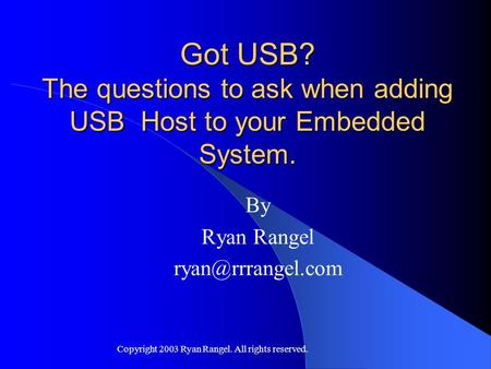 Copyright 2003 Ryan Rangel. All rights reserved. Got USB? The questions to ask when adding USB Host to your Embedded System. By Ryan Rangel