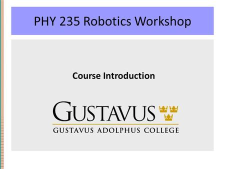 PHY 235 Robotics Workshop Course Introduction. Learning Objectives Understand and build autonomous robotic systems. Apply concepts of computer science.