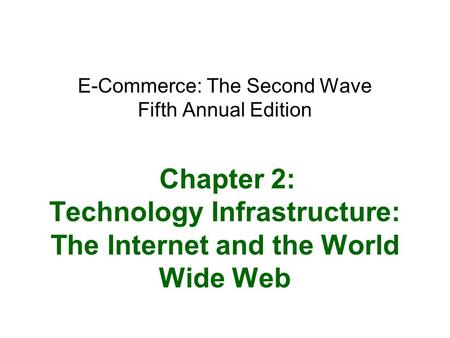 E-Commerce: The Second Wave Fifth Annual Edition Chapter 2: Technology Infrastructure: The Internet and the World Wide Web.
