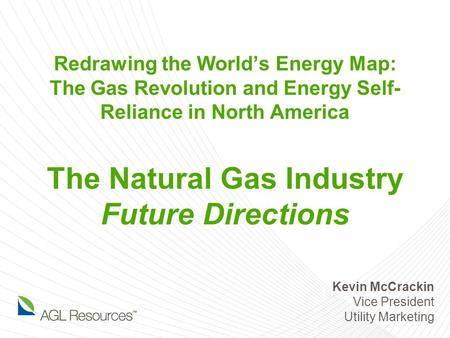 Redrawing the World's Energy Map: The Gas Revolution and Energy Self- Reliance in North America The Natural Gas Industry Future Directions Kevin McCrackin.