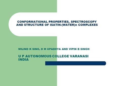 CONFORMATIONAL PROPERTIES, SPECTROSCOPY AND STRUCTURE OF ISATIN-(WATER)n COMPLEXES MILIND K SING, D M UPADHYA AND VIPIN B SINGH U P AUTONOMOUS COLLEGE.