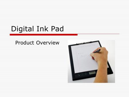 Digital Ink Pad Product Overview. Using the Digital Ink Pad  The Digital Ink Pad is a stand-alone device with internal storage capability.  It digitally.