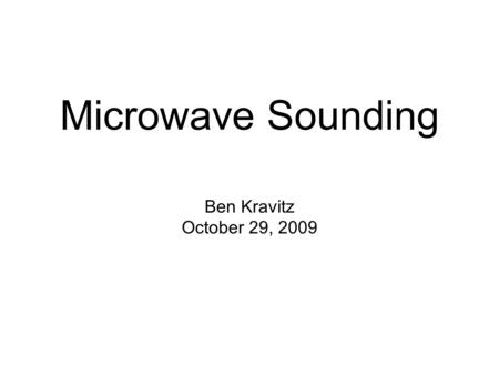 Ben Kravitz October 29, 2009 Microwave Sounding. What is Microwave Sounding? Passive sensor in the microwave to measure temperature and water vapor Technique.