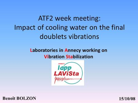 ATF2 week meeting: Impact of cooling water on the final doublets vibrations Benoît BOLZON Laboratories in Annecy working on Vibration Stabilization 15/10/08.