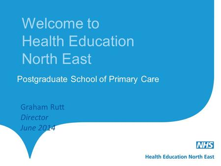 Welcome to Health Education North East Postgraduate School of Primary Care Graham Rutt Director June 2014.