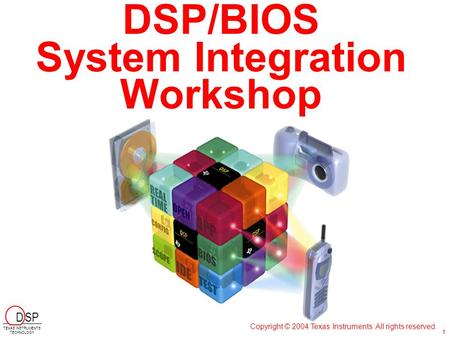 DSP/BIOS System Integration Workshop Copyright © 2004 Texas Instruments. All rights reserved. D SP TEXAS INSTRUMENTS TECHNOLOGY 1.