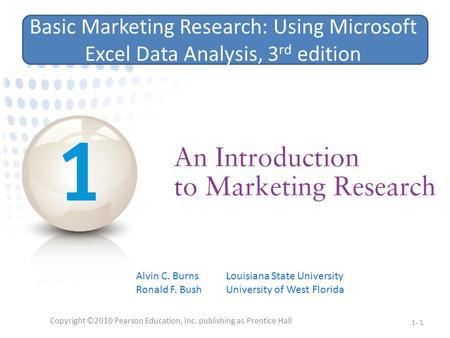 Copyright ©2010 Pearson Education, Inc. publishing as Prentice Hall 1- 1 Basic Marketing Research: Using Microsoft Excel Data Analysis, 3 rd edition Alvin.