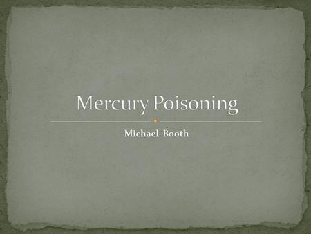 Michael Booth. Mercury Poisoning- a disease caused by exposure to mercury or its compounds Where is it found It can be found naturally in the environment.