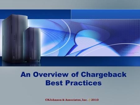 CNJohnson & Associates, Inc. 2010 An Overview of Chargeback Best Practices.