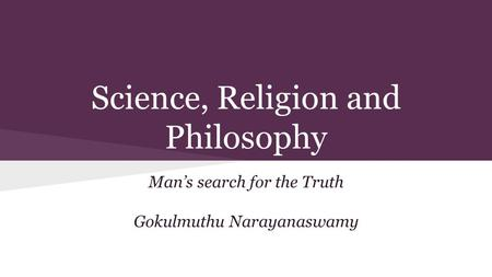 Science, Religion and Philosophy Man's search for the Truth Gokulmuthu Narayanaswamy.